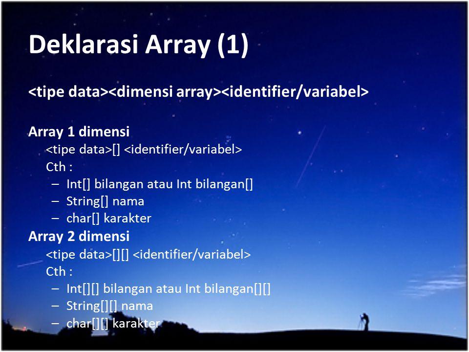 Deklarasi Array (1) <tipe data><dimensi array><identifier/variabel> Array 1 dimensi. <tipe data>[] <identifier/variabel>